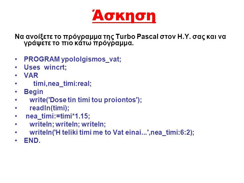 Άσκηση Να ανοίξετε το πρόγραμμα της Turbo Pascal στον Η.Υ. σας και να γράψετε το πιο κάτω πρόγραμμα.