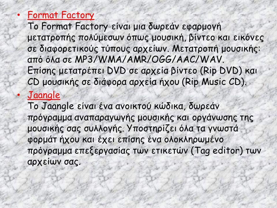 Format Factory Το Format Factory είναι μια δωρεάν εφαρμογή μετατροπής πολύμεσων όπως μουσική, βίντεο και εικόνες σε διαφορετικούς τύπους αρχείων. Μετατροπή μουσικής: από όλα σε MP3/WMA/AMR/OGG/AAC/WAV. Επίσης μετατρέπει DVD σε αρχεία βίντεο (Rip DVD) και CD μουσικής σε διάφορα αρχεία ήχου (Rip Music CD).