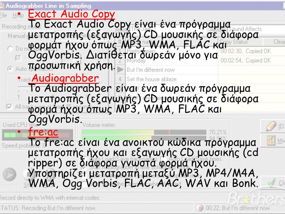 Exact Audio Copy Το Exact Audio Copy είναι ένα πρόγραμμα μετατροπής (εξαγωγής) CD μουσικής σε διάφορα φορμάτ ήχου όπως MP3, WMA, FLAC και OggVorbis. Διατίθεται δωρεάν μόνο για προσωπική χρήση.