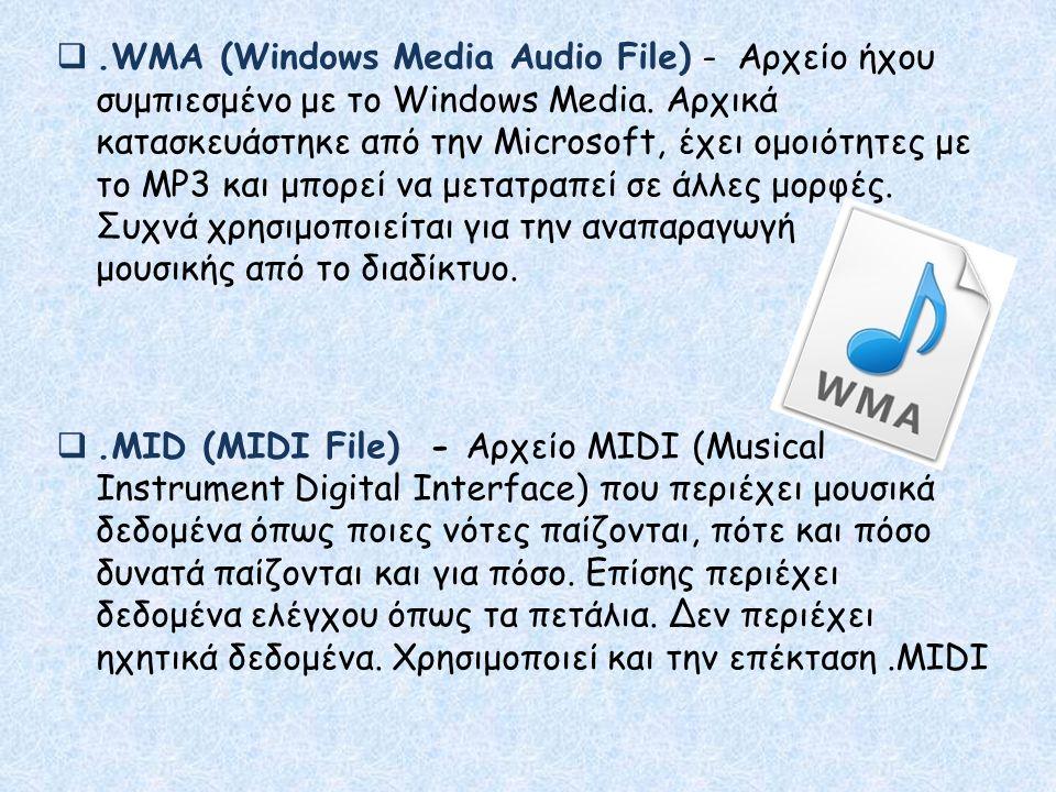 .WMA (Windows Media Audio File) - Αρχείο ήχου συμπιεσμένο με το Windows Media. Αρχικά κατασκευάστηκε από την Microsoft, έχει ομοιότητες με το MP3 και μπορεί να μετατραπεί σε άλλες μορφές. Συχνά χρησιμοποιείται για την αναπαραγωγή μουσικής από το διαδίκτυο.