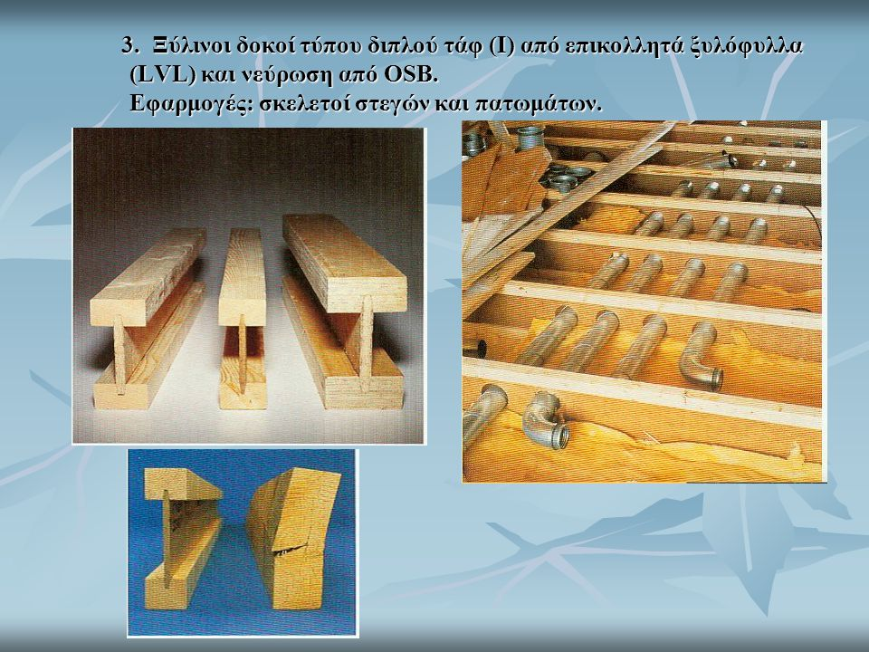 3. Ξύλινοι δοκοί τύπου διπλού τάφ (I) από επικολλητά ξυλόφυλλα (LVL) και νεύρωση από OSB.