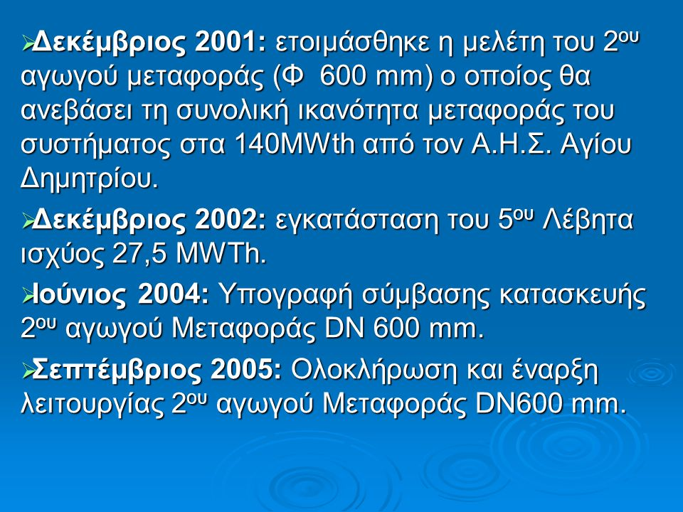 Δεκέμβριος 2001: ετοιμάσθηκε η μελέτη του 2ου αγωγού μεταφοράς (Φ 600 mm) ο οποίος θα ανεβάσει τη συνολική ικανότητα μεταφοράς του συστήματος στα 140MWth από τον Α.Η.Σ. Αγίου Δημητρίου.