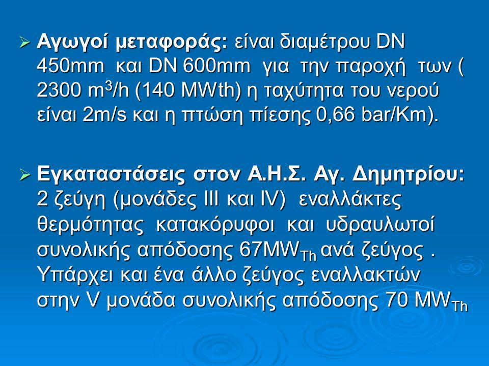 Αγωγοί μεταφοράς: είναι διαμέτρου DN 450mm και DN 600mm για την παροχή των ( 2300 m3/h (140 MWth) η ταχύτητα του νερού είναι 2m/s και η πτώση πίεσης 0,66 bar/Km).