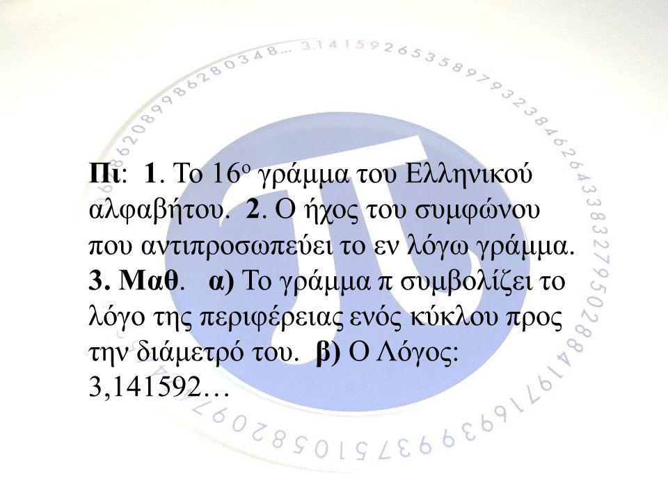 Πι: 1. Το 16ο γράμμα του Ελληνικού αλφαβήτου. 2