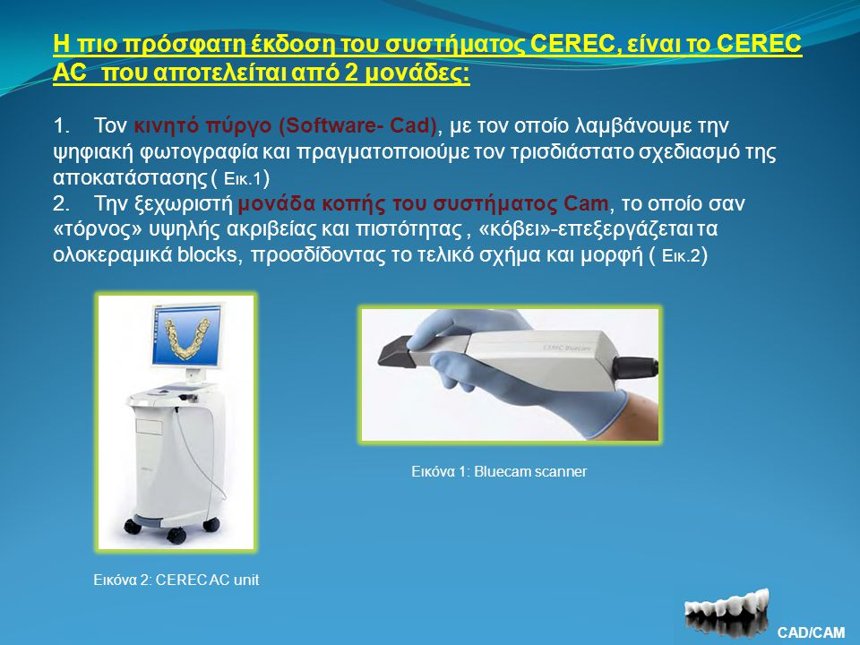 Η πιο πρόσφατη έκδοση του συστήματος CEREC, είναι το CEREC AC που αποτελείται από 2 μονάδες: