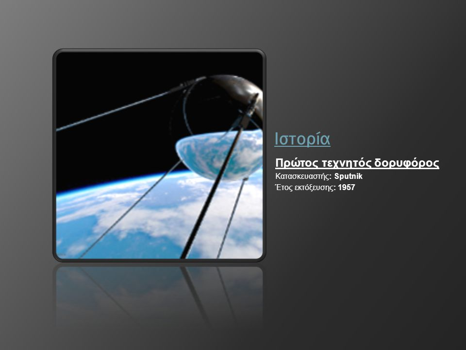 Ιστορία Πρώτος τεχνητός δορυφόρος Κατασκευαστής: Sputnik