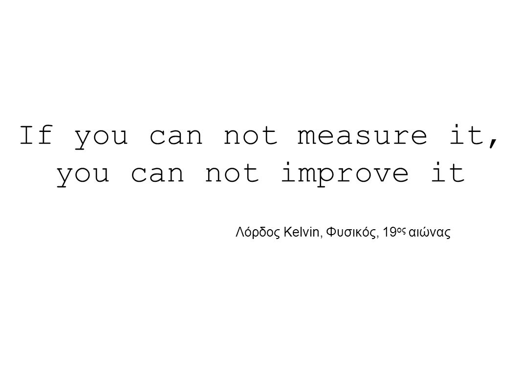 If you can not measure it, you can not improve it