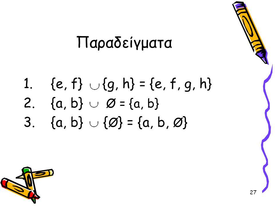 Παραδείγματα {e, f} {g, h} = {e, f, g, h} {a, b} Ø = {a, b}