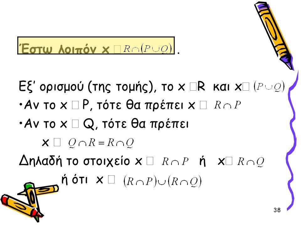Έστω λοιπόν x Î . Εξ' ορισμού (της τομής), το x ÎR και xÎ. Αν το x Î P, τότε θα πρέπει x Î. Αν το x Î Q, τότε θα πρέπει.