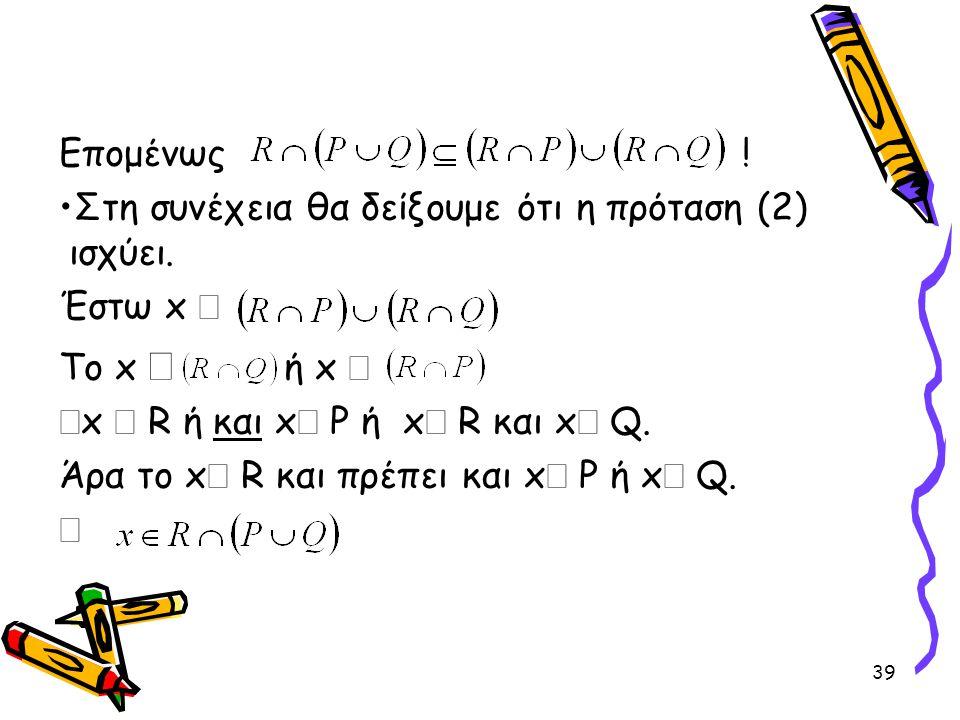 Επομένως ! Στη συνέχεια θα δείξουμε ότι η πρόταση (2) ισχύει. Έστω x Î. Το x Î ή x Î. Þx Î R ή και xÎ P ή xÎ R και xÎ Q.