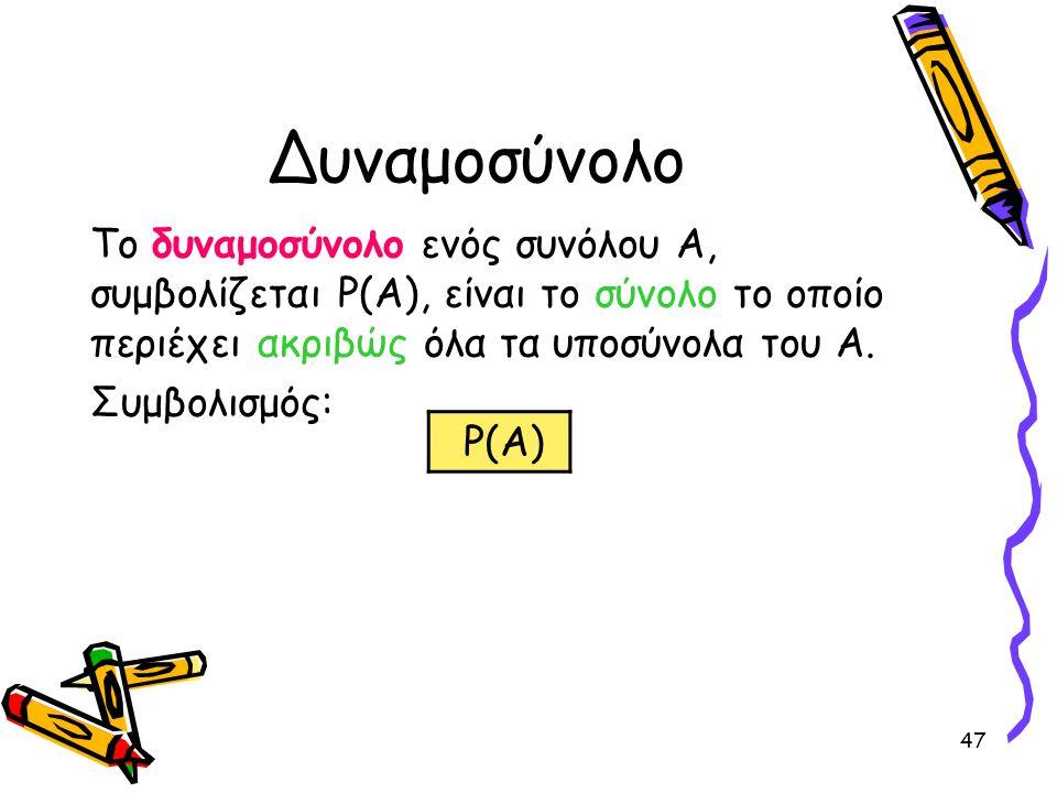 Δυναμοσύνολο Το δυναμοσύνολο ενός συνόλου Α, συμβολίζεται P(A), είναι το σύνολο το οποίο περιέχει ακριβώς όλα τα υποσύνολα του Α.