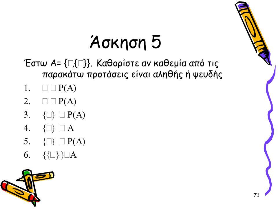 Άσκηση 5 Έστω Α= {Æ,{Æ}}. Καθορίστε αν καθεμία από τις παρακάτω προτάσεις είναι αληθής ή ψευδής. Æ Î R(A)