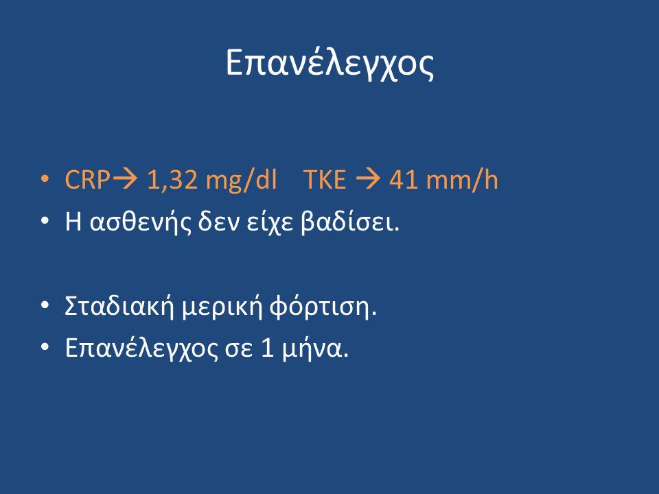 Επανέλεγχος CRP 1,32 mg/dl TKE  41 mm/h Η ασθενής δεν είχε βαδίσει.