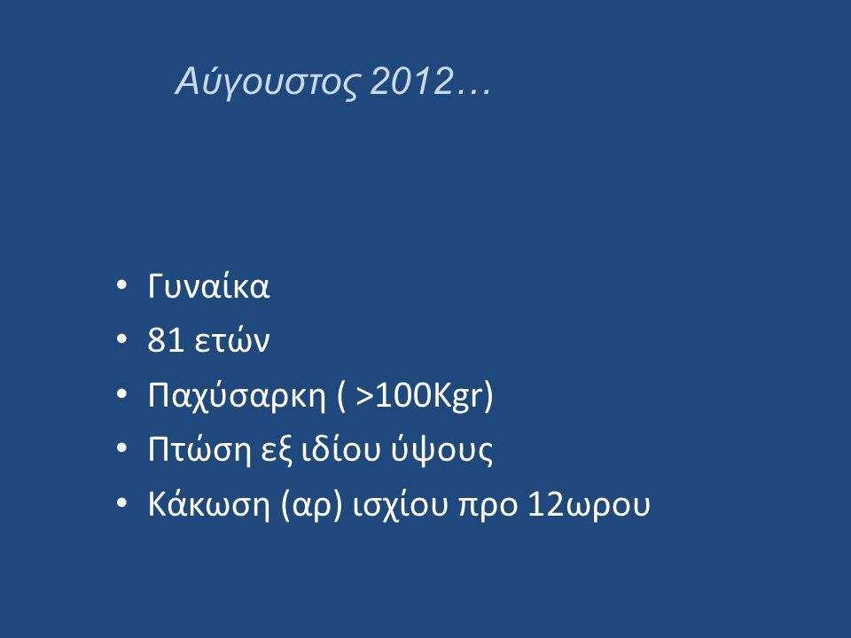 Αύγουστος 2012… Γυναίκα. 81 ετών. Παχύσαρκη ( >100Kgr) Πτώση εξ ιδίου ύψους.