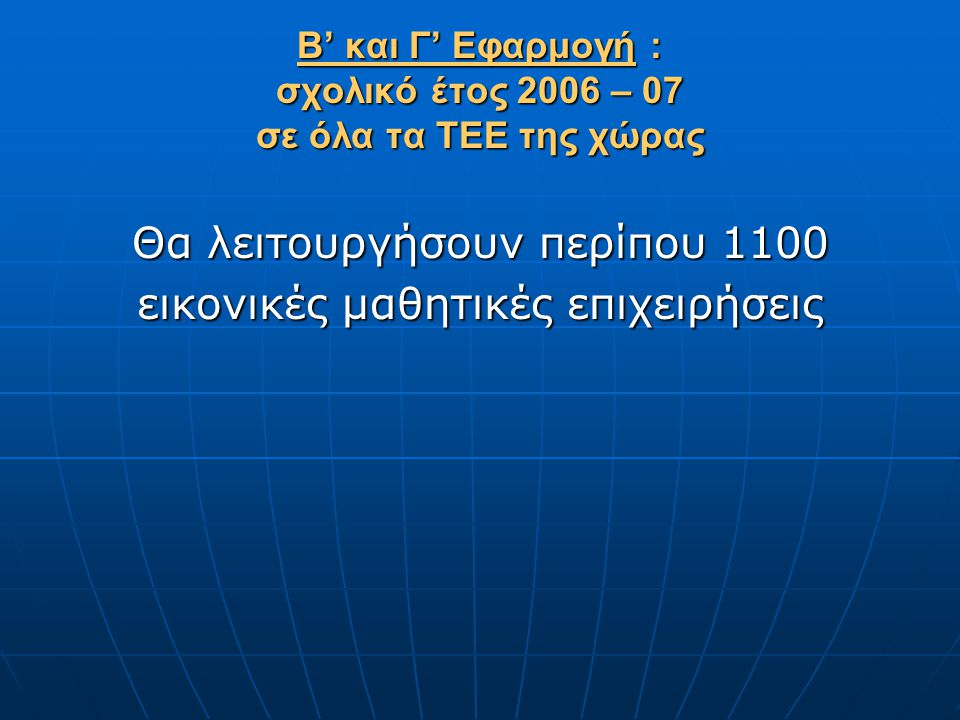 Β' και Γ' Εφαρμογή : σχολικό έτος 2006 – 07 σε όλα τα ΤΕΕ της χώρας
