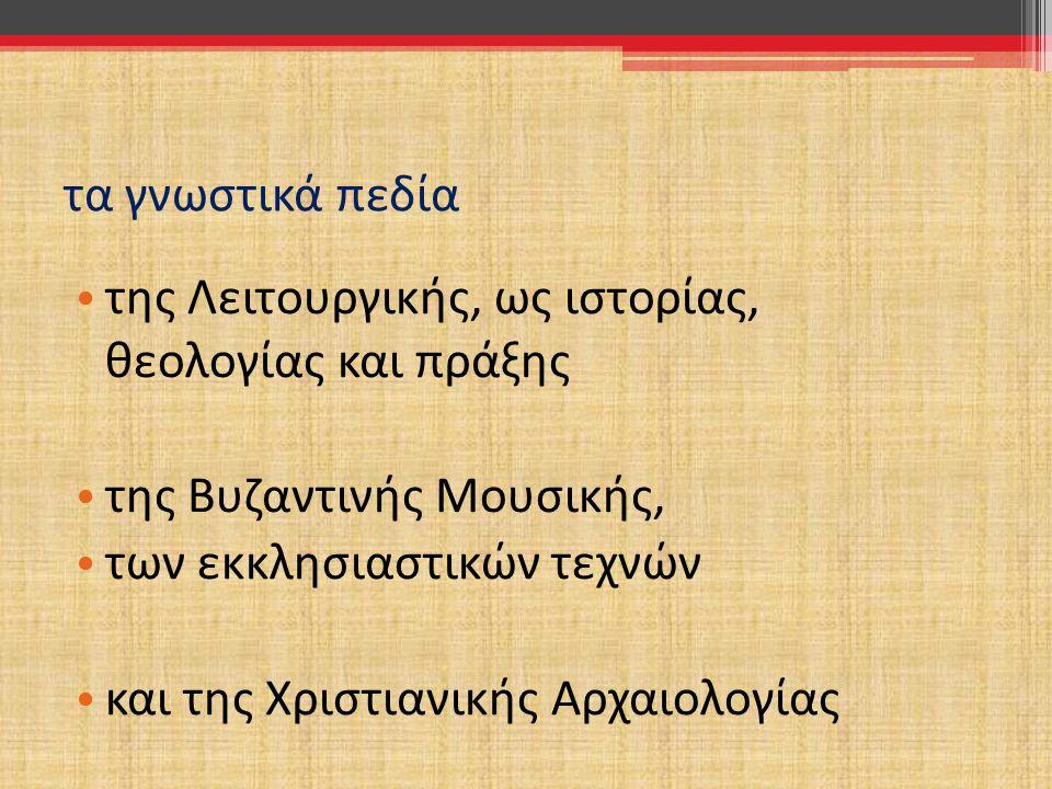 τα γνωστικά πεδία της Λειτουργικής, ως ιστορίας, θεολογίας και πράξης. της Βυζαντινής Μουσικής, των εκκλησιαστικών τεχνών.