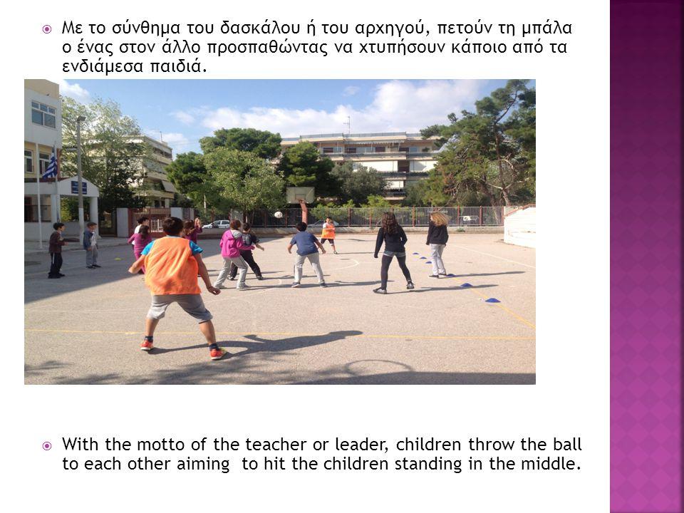 Με το σύνθημα του δασκάλου ή του αρχηγού, πετούν τη μπάλα ο ένας στον άλλο προσπαθώντας να χτυπήσουν κάποιο από τα ενδιάμεσα παιδιά.