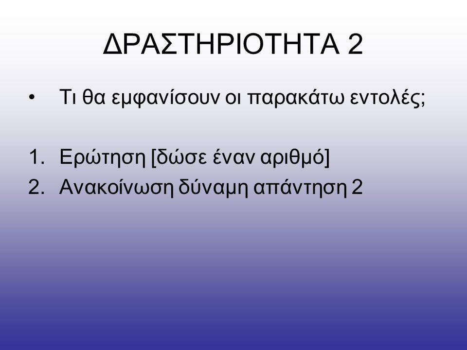 ΔΡΑΣΤΗΡΙΟΤΗΤΑ 2 Τι θα εμφανίσουν οι παρακάτω εντολές;