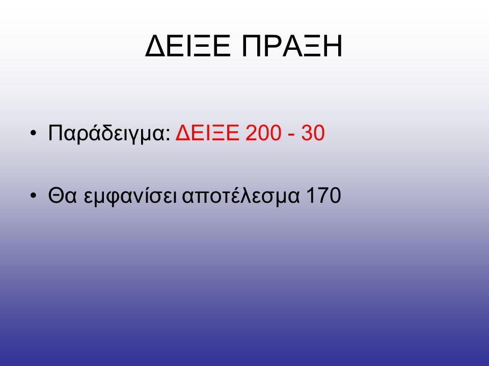 ΔΕΙΞΕ ΠΡΑΞΗ Παράδειγμα: ΔΕΙΞΕ 200 - 30 Θα εμφανίσει αποτέλεσμα 170
