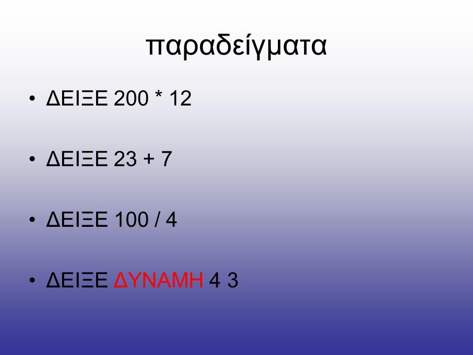 παραδείγματα ΔΕΙΞΕ 200 * 12 ΔΕΙΞΕ 23 + 7 ΔΕΙΞΕ 100 / 4