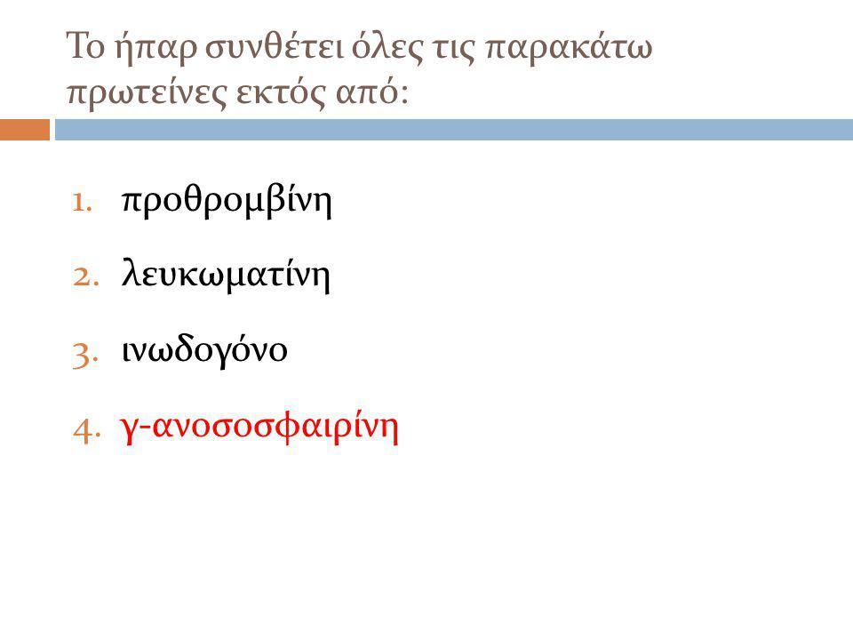 Το ήπαρ συνθέτει όλες τις παρακάτω πρωτείνες εκτός από: