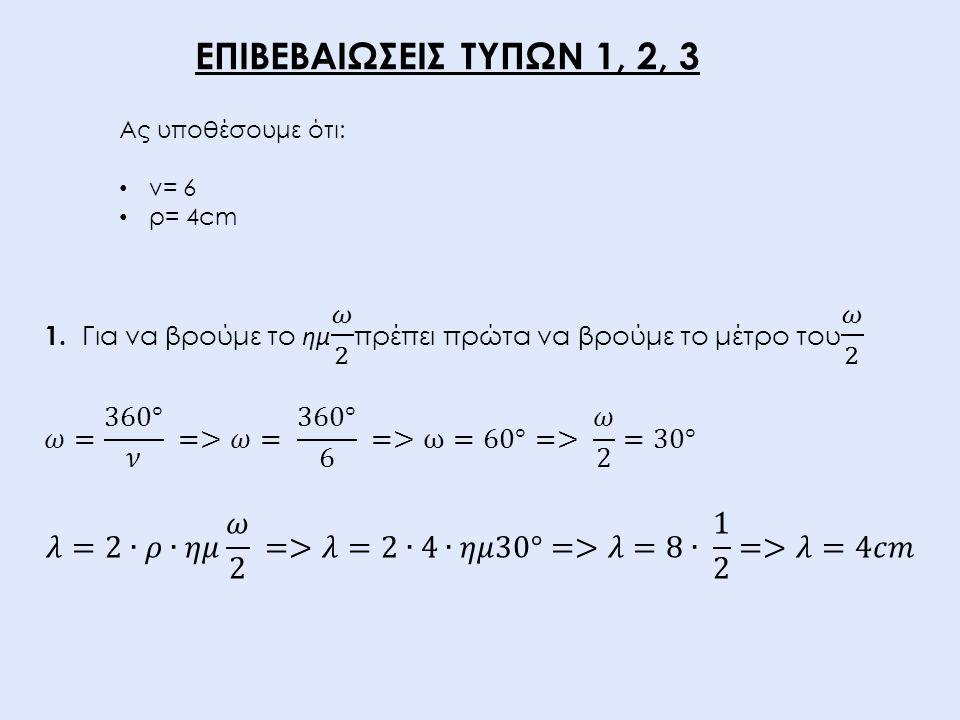 ΕΠΙΒΕΒΑΙΩΣΕΙΣ ΤΥΠΩΝ 1, 2, 3 Ας υποθέσουμε ότι: ν= 6. ρ= 4cm. 1. Για να βρούμε το ημ 𝜔 2 πρέπει πρώτα να βρούμε το μέτρο του 𝜔 2.