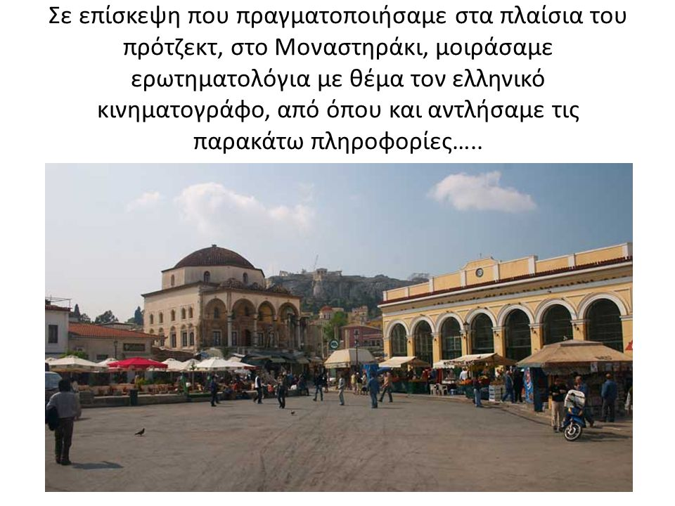 Σε επίσκεψη που πραγματοποιήσαμε στα πλαίσια του πρότζεκτ, στο Μοναστηράκι, μοιράσαμε ερωτηματολόγια με θέμα τον ελληνικό κινηματογράφο, από όπου και αντλήσαμε τις παρακάτω πληροφορίες…..