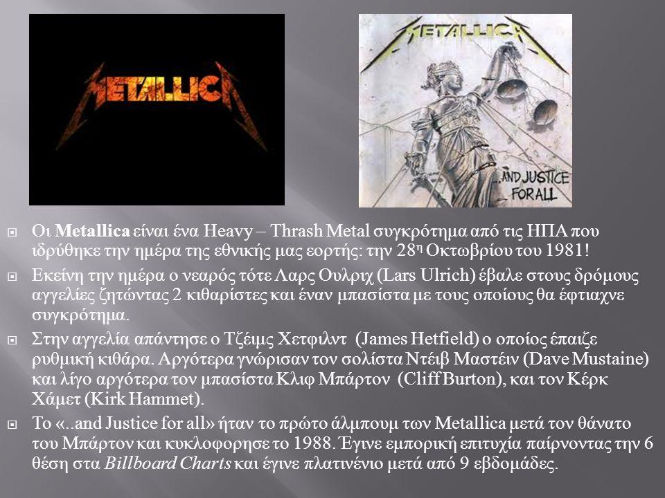 Οι Metallica είναι ένα Heavy – Thrash Metal συγκρότημα από τις ΗΠΑ που ιδρύθηκε την ημέρα της εθνικής μας εορτής: την 28η Οκτωβρίου του 1981!