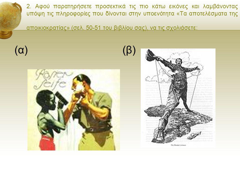 2. Αφού παρατηρήσετε προσεκτικά τις πιο κάτω εικόνες και λαμβάνοντας υπόψη τις πληροφορίες που δίνονται στην υποενότητα «Τα αποτελέσματα της αποικιοκρατίας» (σελ. 50-51 του βιβλίου σας), να τις σχολιάσετε: