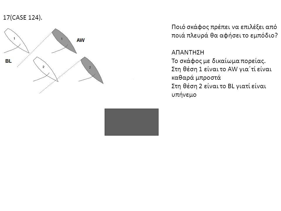 17(CASE 124). Ποιό σκάφος πρέπει να επιλέξει από ποιά πλευρά θα αφήσει το εμπόδιο ΑΠΑΝΤΗΣΗ. Το σκάφος με δικαίωμα πορείας.