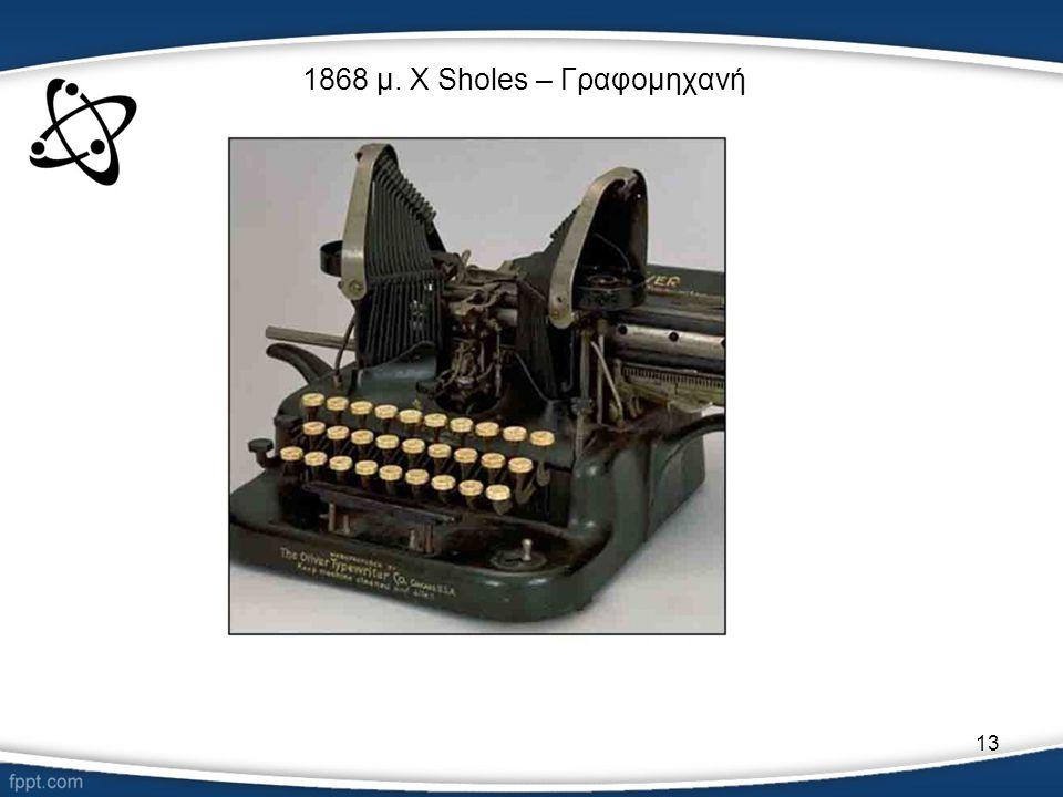 1868 μ. Χ Sholes – Γραφομηχανή