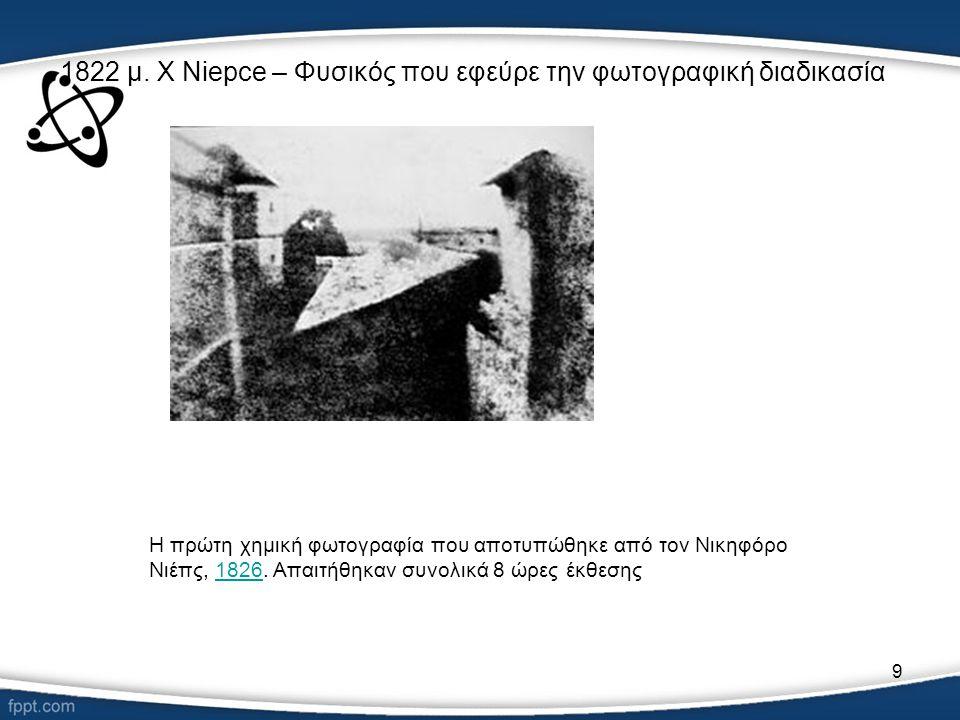 1822 μ. Χ Niepce – Φυσικός που εφεύρε την φωτογραφική διαδικασία