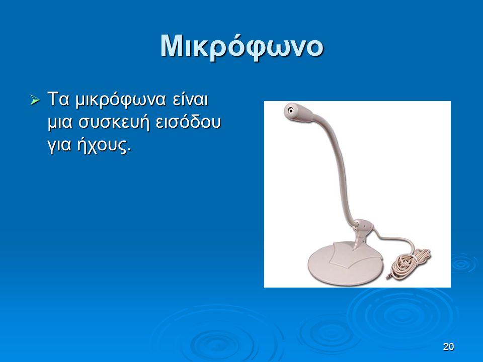 Μικρόφωνο Τα μικρόφωνα είναι μια συσκευή εισόδου για ήχους.