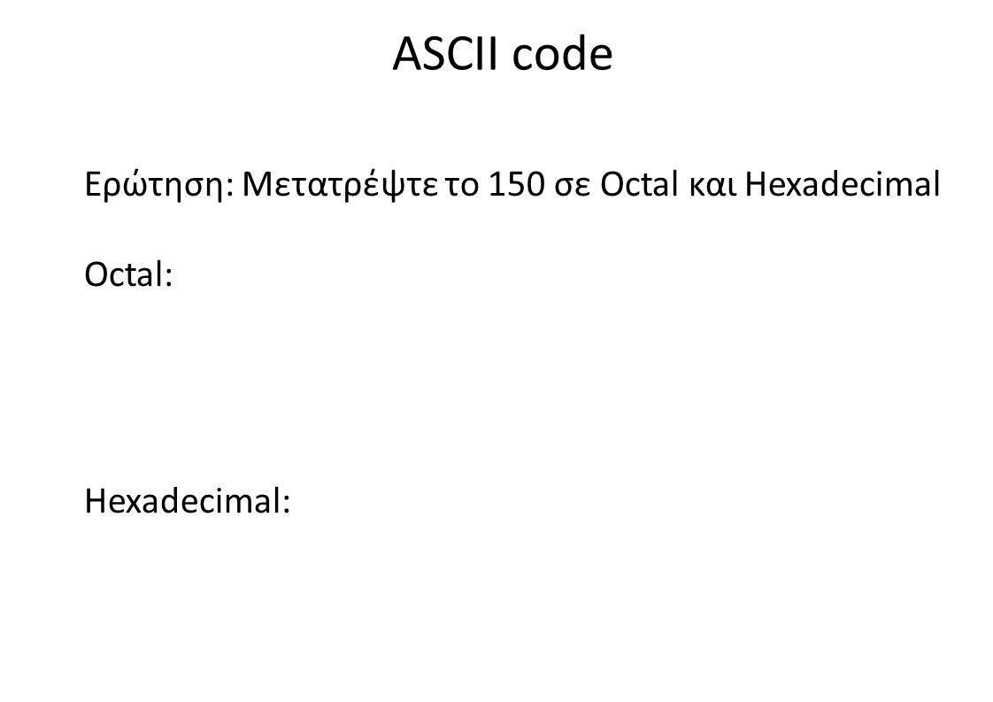 ASCII code Ερώτηση: Μετατρέψτε το 150 σε Octal και Hexadecimal Octal: