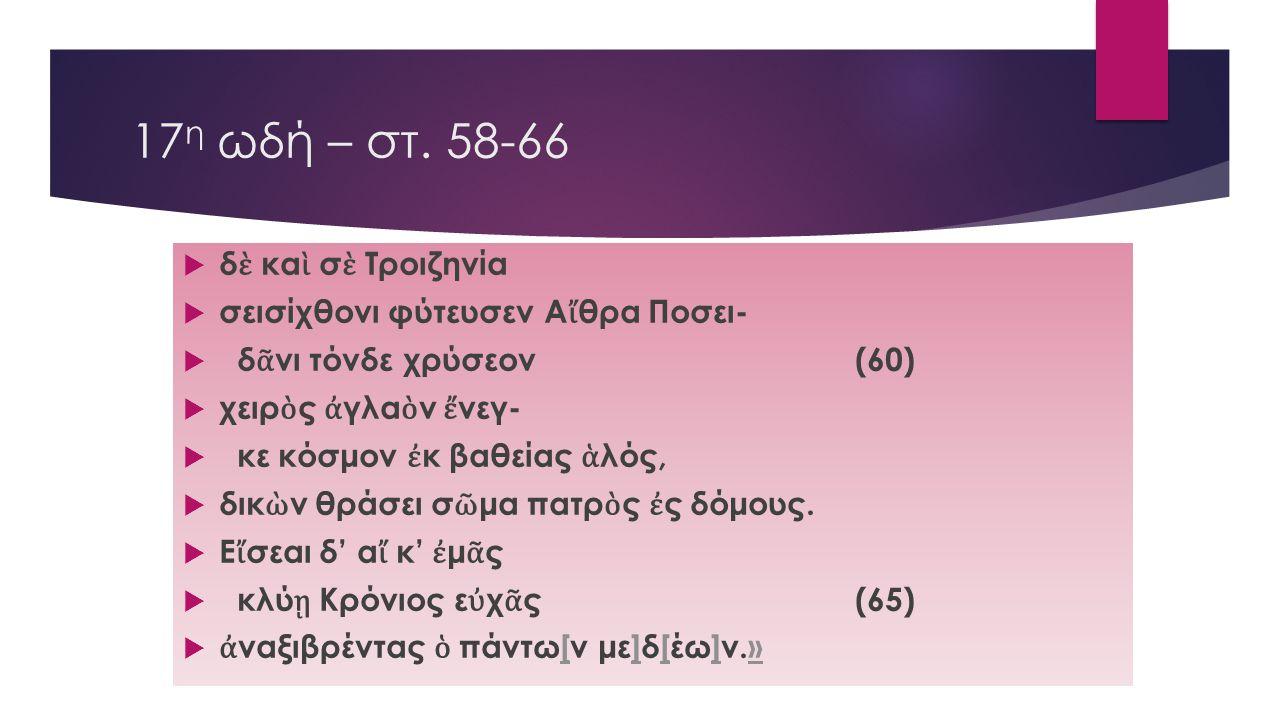 17η ωδή – στ. 58-66 δὲ καὶ σὲ Τροιζηνία