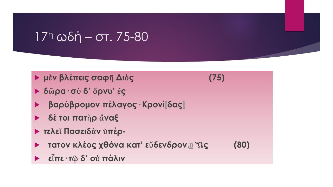17η ωδή – στ. 75-80 μὲν βλέπεις σαφῆ Διὸς (75) δῶρα· σὺ δ' ὄρνυ' ἐς