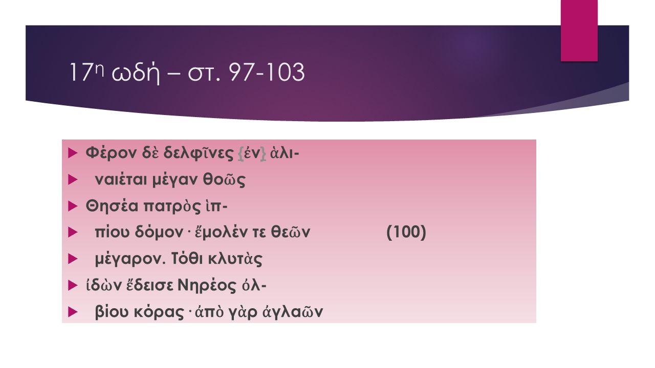 17η ωδή – στ. 97-103 Φέρον δὲ δελφῖνες {ἐν} ἁλι- ναιέται μέγαν θοῶς