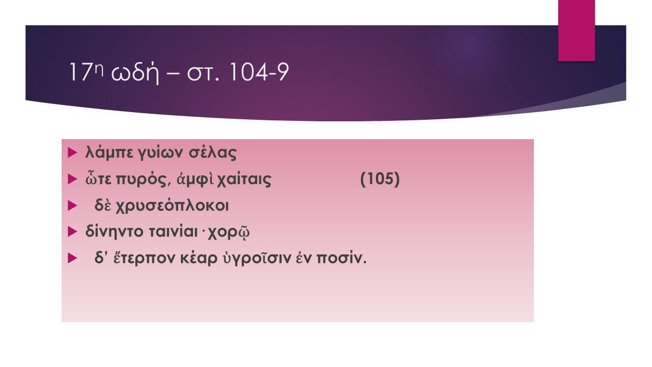 17η ωδή – στ. 104-9 λάμπε γυίων σέλας ὧτε πυρός, ἀμφὶ χαίταις (105)