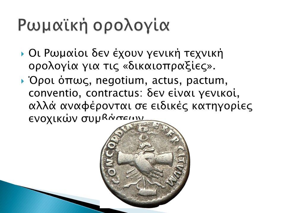 Ρωμαϊκή ορολογία Οι Ρωμαίοι δεν έχουν γενική τεχνική ορολογία για τις «δικαιοπραξίες».