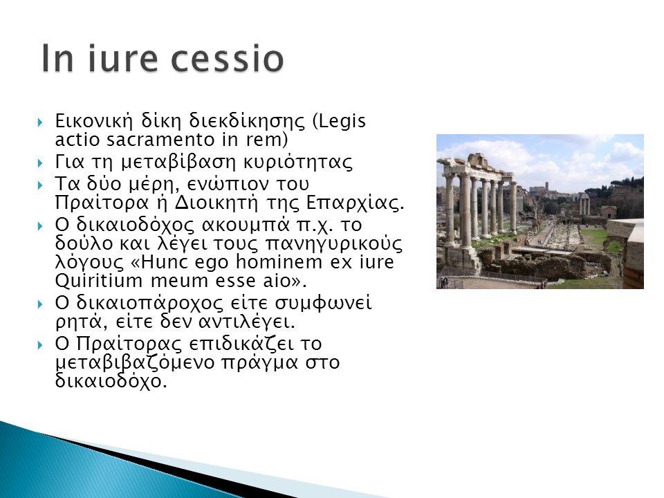 In iure cessio Εικονική δίκη διεκδίκησης (Legis actio sacramento in rem) Για τη μεταβίβαση κυριότητας.