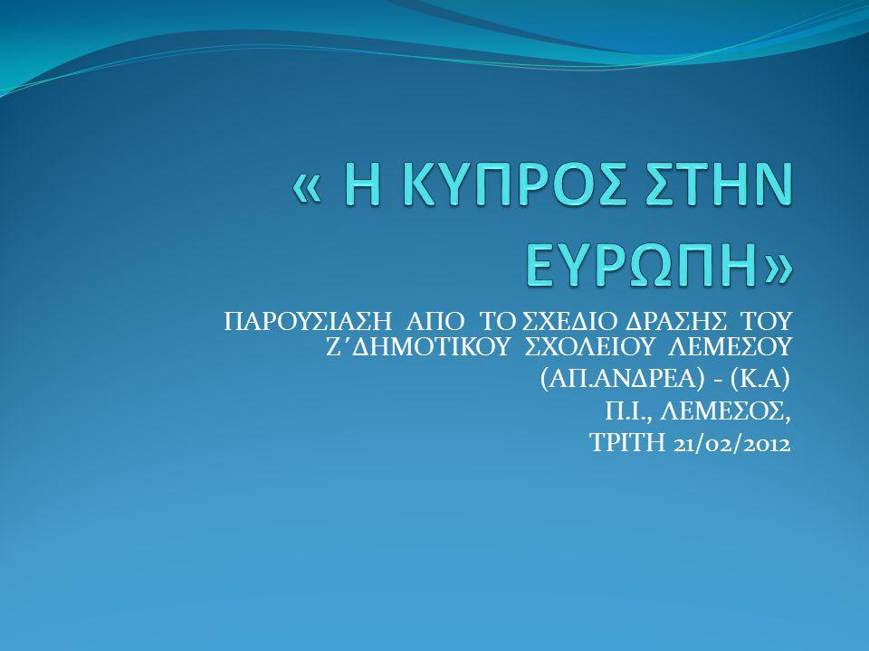 « Η ΚΥΠΡΟΣ ΣΤΗΝ ΕΥΡΩΠΗ» ΠΑΡΟΥΣΙΑΣΗ ΑΠΟ ΤΟ ΣΧΕΔΙΟ ΔΡΑΣΗΣ ΤΟΥ Ζ΄ΔΗΜΟΤΙΚΟΥ ΣΧΟΛΕΙΟΥ ΛΕΜΕΣΟΥ. (ΑΠ.ΑΝΔΡΕΑ) - (Κ.Α)