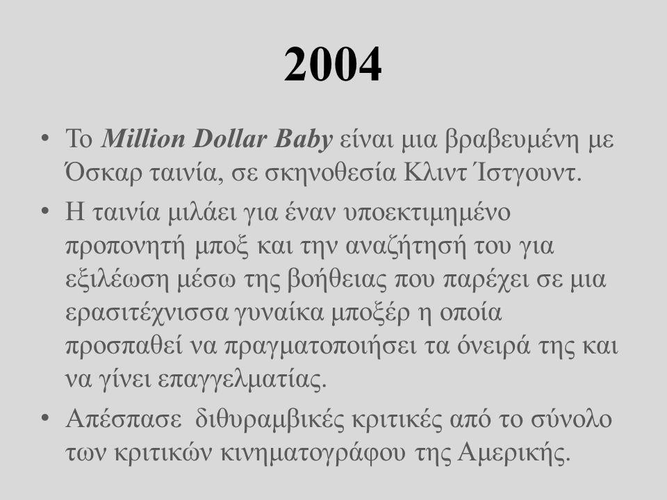 2004 Το Million Dollar Baby είναι μια βραβευμένη με Όσκαρ ταινία, σε σκηνοθεσία Κλιντ Ίστγουντ.