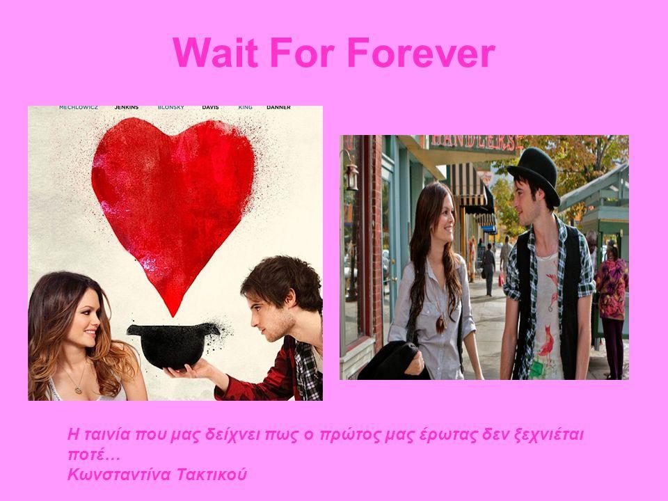 Wait For Forever Η ταινία που μας δείχνει πως ο πρώτος μας έρωτας δεν ξεχνιέται ποτέ… Κωνσταντίνα Τακτικού.