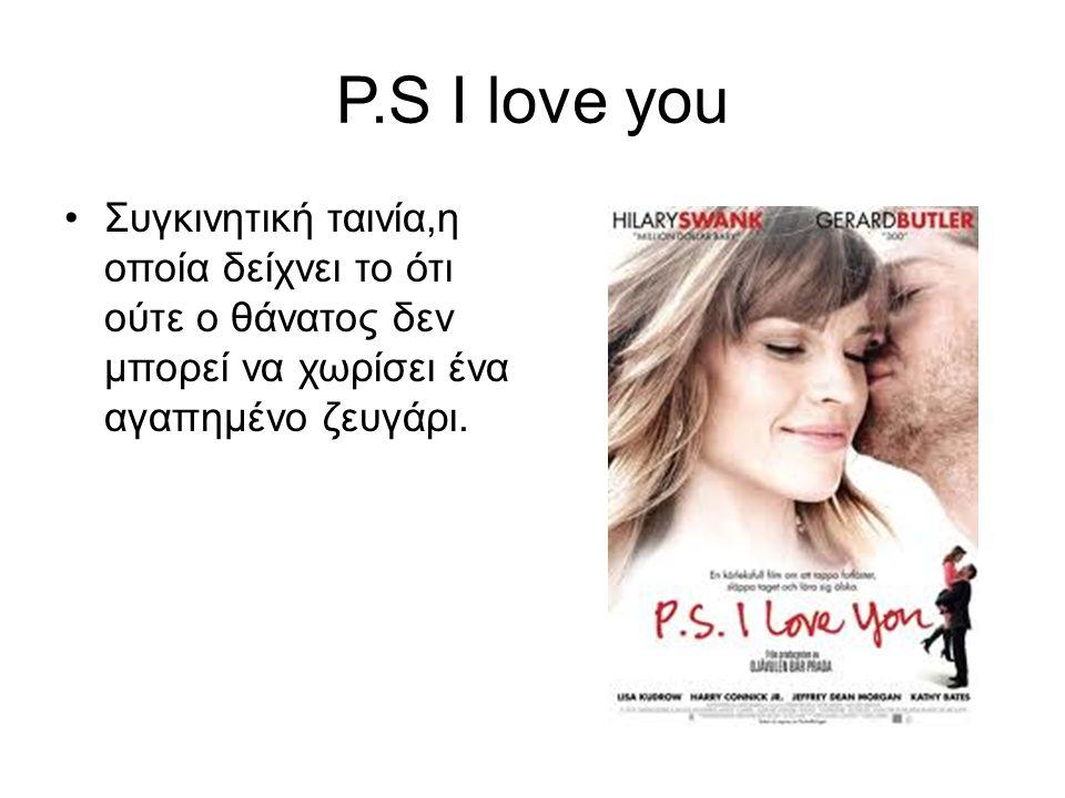 P.S Ι love you Συγκινητική ταινία,η οποία δείχνει το ότι ούτε ο θάνατος δεν μπορεί να χωρίσει ένα αγαπημένο ζευγάρι.