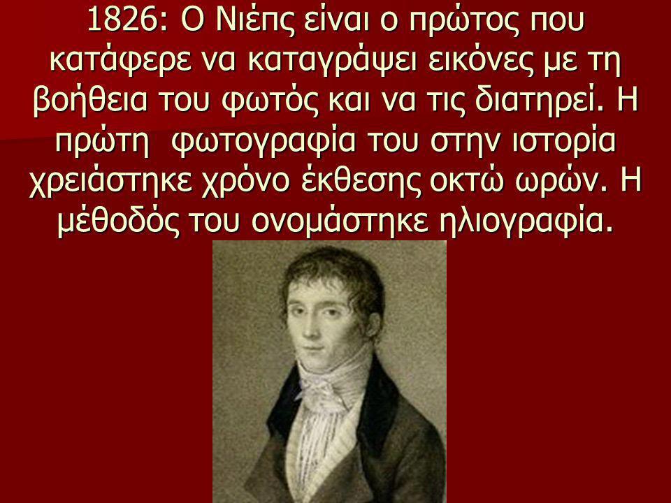 1826: Ο Νιέπς είναι ο πρώτος που κατάφερε να καταγράψει εικόνες με τη βοήθεια του φωτός και να τις διατηρεί. Η πρώτη φωτογραφία του στην ιστορία χρειάστηκε χρόνο έκθεσης οκτώ ωρών.