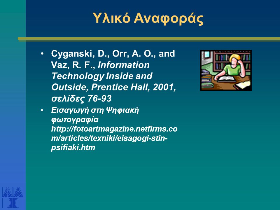 Υλικό Αναφοράς Cyganski, D., Orr, A. O., and Vaz, R. F., Information Technology Inside and Outside, Prentice Hall, 2001, σελίδες 76-93.