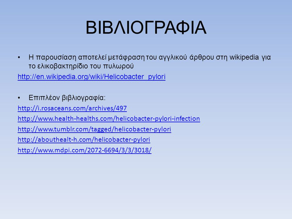 ΒΙΒΛΙΟΓΡΑΦΙΑ Η παρουσίαση αποτελεί μετάφραση του αγγλικού άρθρου στη wikipedia για το ελικοβακτηρίδιο του πυλωρού.