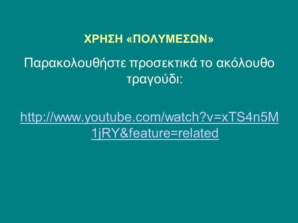 ΧΡΗΣΗ «ΠΟΛΥΜΕΣΩΝ» Παρακολουθήστε προσεκτικά το ακόλουθο τραγούδι: