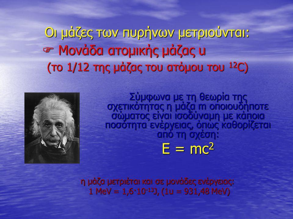 Ε = mc2 Οι μάζες των πυρήνων μετριούνται:  Μονάδα ατομικής μάζας u
