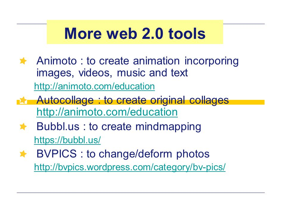 More web 2.0 tools Animoto : to create animation incorporing images, videos, music and text. http://animoto.com/education.